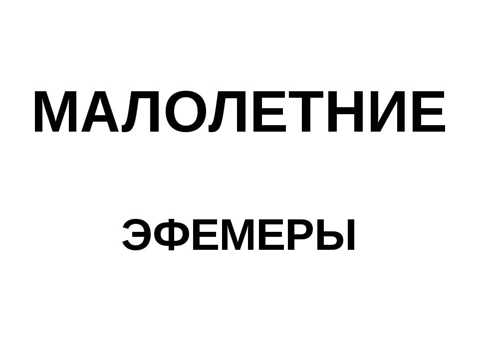 МАЛОЛЕТНИЕ ЭФЕМЕРЫ