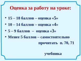 Оценка за работу на уроке: 15 – 18 баллов – оценка «5» 10 – 14 баллов – оценк