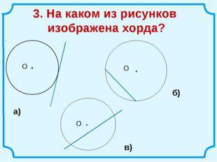3. На каком из рисунков изображена хорда? а) б) в)