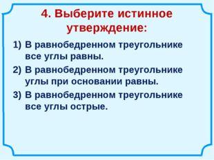 4. Выберите истинное утверждение: В равнобедренном треугольнике все углы равн