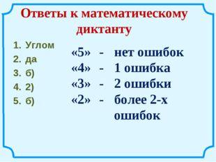 Ответы к математическому диктанту Углом да б) 2) б) «5» -нет ошибок «4» -