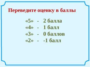 Переведите оценку в баллы «5» -2 балла «4» -1 балл «3» -0 баллов «2» -