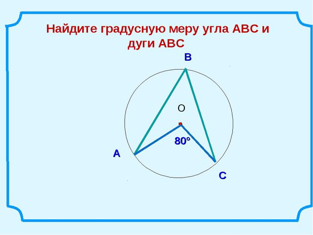 В Найдите градусную меру угла АВС и дуги ABC С А 80°