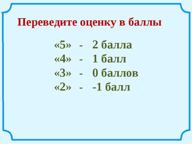 Переведите оценку в баллы «5» -2 балла «4» -1 балл «3» -0 баллов «2» -...