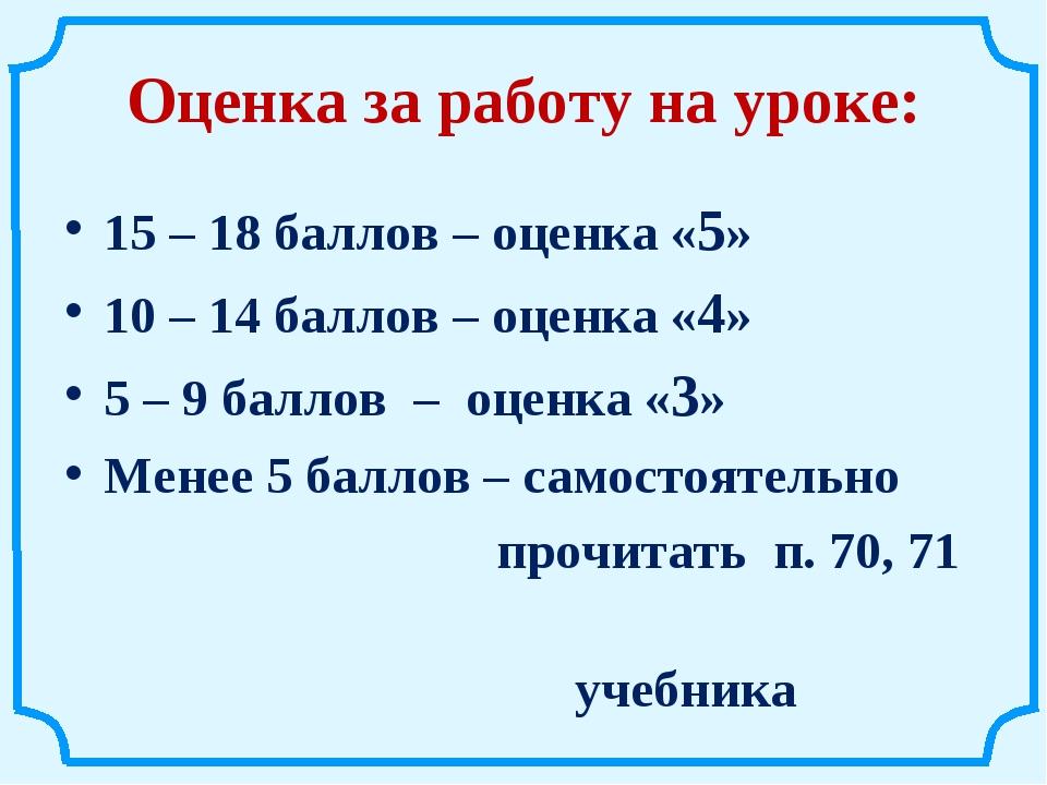 Оценка за работу на уроке: 15 – 18 баллов – оценка «5» 10 – 14 баллов – оценк...