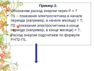 Пример 2. Обозначим расход энергии через Р= ? П1– показания электросчетчик