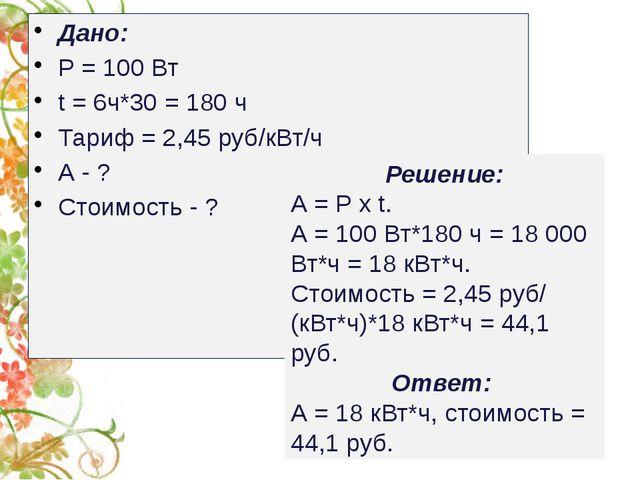 Дано: Р = 100 Вт t = 6ч*30 = 180 ч Тариф = 2,45 руб/кВт/ч А - ? Стоимость - ?...