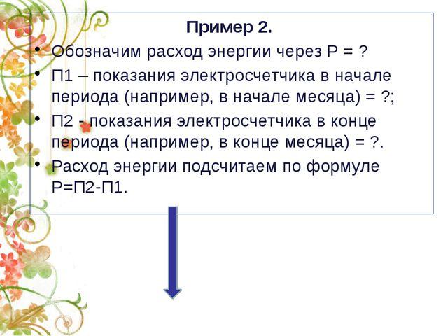 Пример 2. Обозначим расход энергии через Р= ? П1– показания электросчетчик...