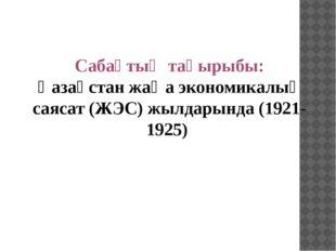 Сабақтың тақырыбы: Қазақстан жаңа экономикалық саясат (ЖЭС) жылдарында (1921-