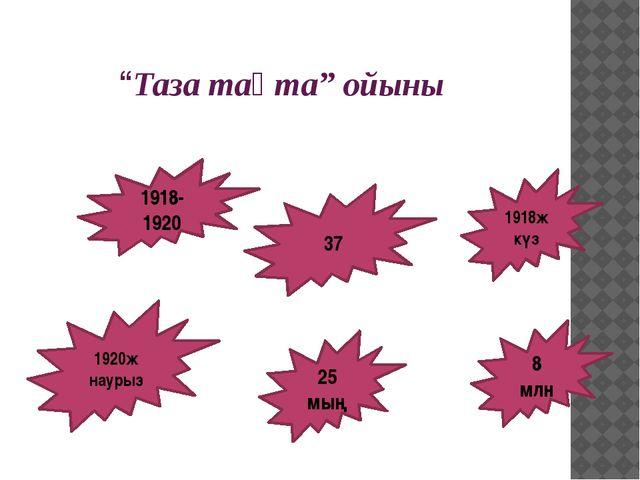 """""""Таза тақта"""" ойыны 1920ж наурыз 37 1918-1920 25 мың 8 млн 1918ж күз"""