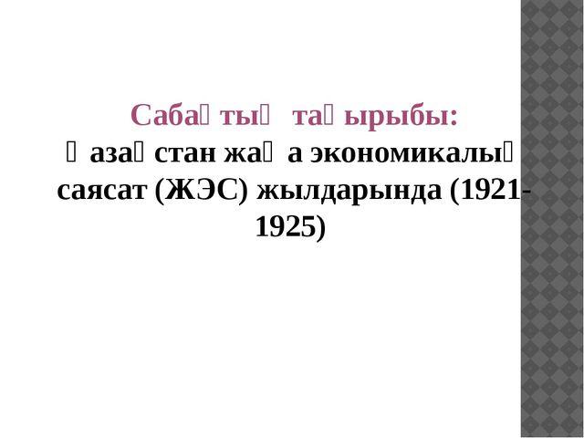 Сабақтың тақырыбы: Қазақстан жаңа экономикалық саясат (ЖЭС) жылдарында (1921-...