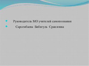 Руководитель МО учителей самопознания Сарсембаева Бибигуль Сраиловна