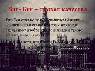 Биг- Бен – символ качества Биг-Бен стал не только символом Англии и Лондона,