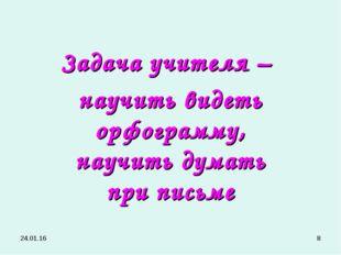 * * Задача учителя – научить видеть орфограмму, научить думать при письме