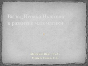Максимов Иван 10 «А» Учитель Сенина С.В. Вклад Исаака Ньютона в развитие мате