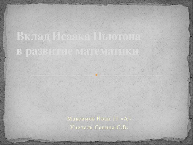 Максимов Иван 10 «А» Учитель Сенина С.В. Вклад Исаака Ньютона в развитие мате...