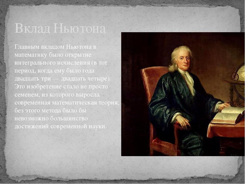 Главным вкладом Ньютона в математику было открытие интегрального исчисления (...