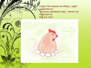 Сидит Пеструшка на яйцах, сидит ,удивляется: -Сколько времени сижу , ничего н