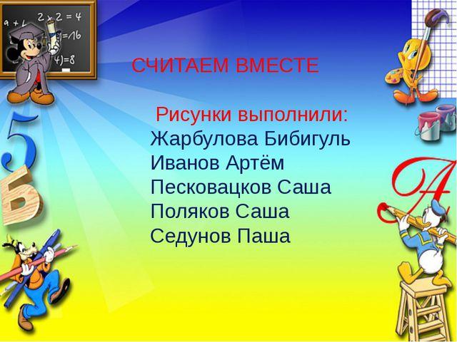 СЧИТАЕМ ВМЕСТЕ Рисунки выполнили: Жарбулова Бибигуль Иванов Артём Песковацко...