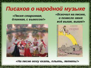 Писахов о народной музыке «Песня старинная, длинная, с выносом!» «На песне мо