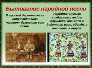 Бытование народной песни В русской деревне песня сопутствовала человеку буква