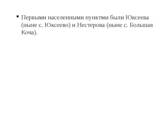 Первыми населенными пунктми были Юксеева (ныне с. Юксеево) и Нестерова (ныне...