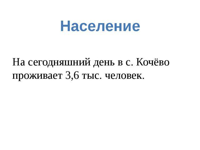Население На сегодняшний день в с. Кочёво проживает 3,6 тыс. человек.