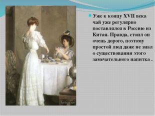 Уже к концу XVII века чай уже регулярно поставлялся в Россию из Китая. Правда