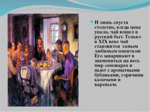 И лишь спустя столетие, когда цена упала, чай вошел в русский быт. Только в