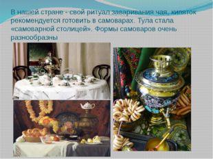 В нашей стране - свой ритуал заваривания чая, кипяток рекомендуется готовить