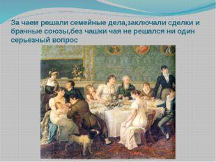 За чаем решали семейные дела,заключали сделки и брачные союзы,без чашки чая н