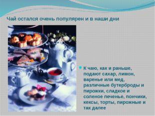 Чай остался очень популярен и в наши дни К чаю, как и раньше, подают сахар, л