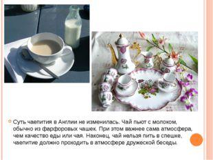 Суть чаепития в Англии не изменилась. Чай пьют с молоком, обычно из фарфоровы