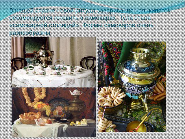 В нашей стране - свой ритуал заваривания чая, кипяток рекомендуется готовить...