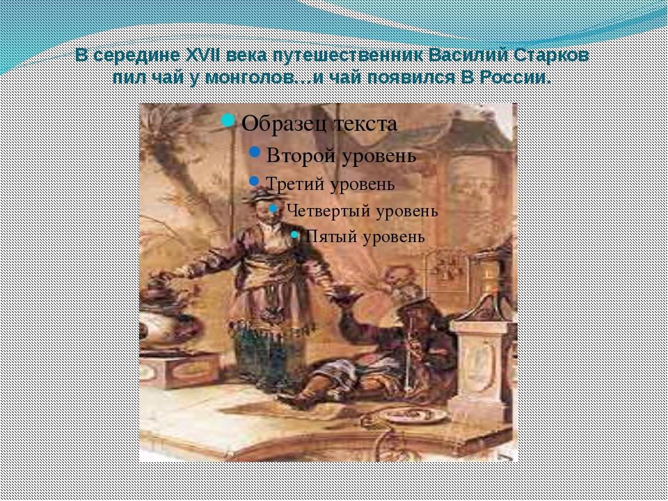 В середине XVII века путешественник Василий Старков пил чай у монголов…и чай...
