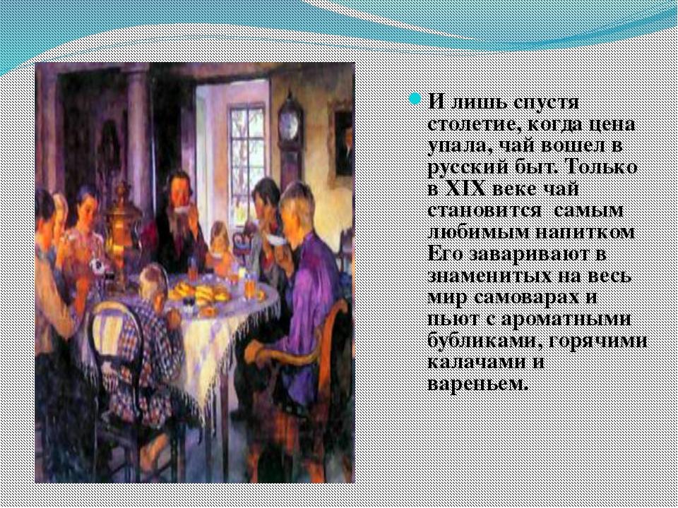 И лишь спустя столетие, когда цена упала, чай вошел в русский быт. Только в...