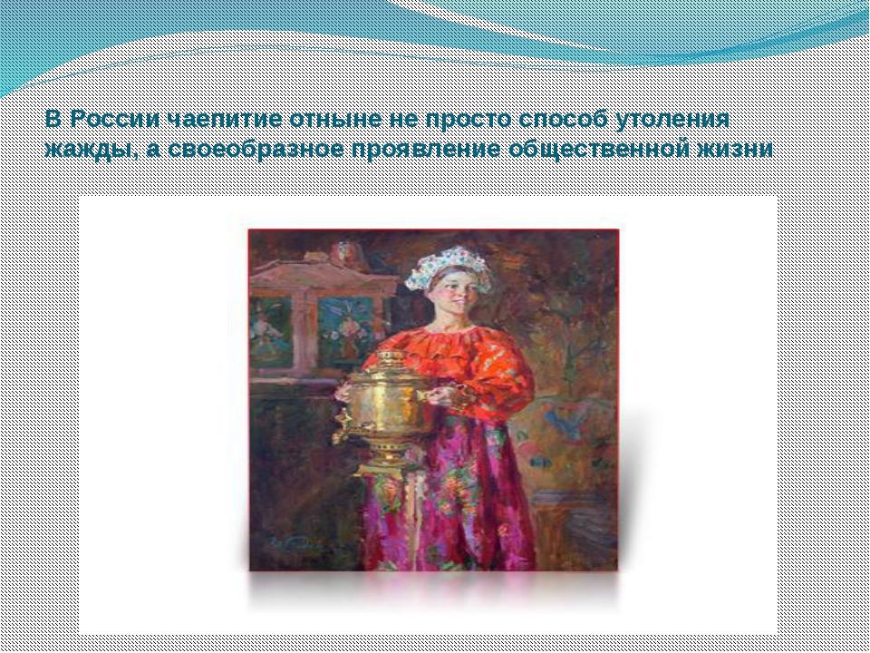 В России чаепитие отныне не просто способ утоления жажды, а своеобразное проя...