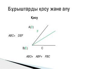 Қосу A(D) F ∠ABC>∠DEF B(E) C ∠ABC=∠ABF+∠FBC Бұрыштарды қосу және алу
