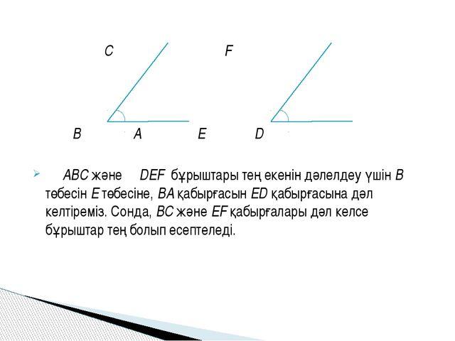 С F B A E D ∠ ABC және ∠DEF бұрыштары тең екенін дәлелдеу үшін В төбесін Е т...