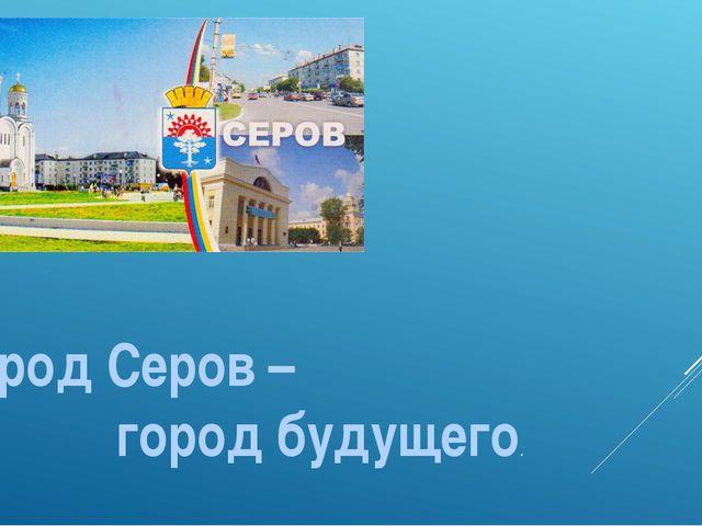 Город Серов – город будущего.