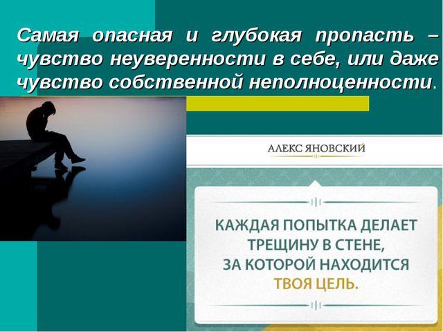 Самая опасная и глубокая пропасть – чувство неуверенности в себе, или даже чу...