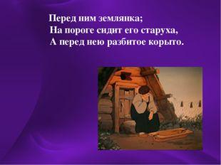 Перед ним землянка; На пороге сидит его старуха, А перед нею разбитое корыто.