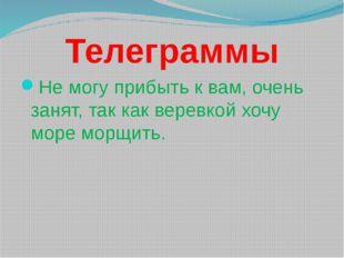 Телеграммы Не могу прибыть к вам, очень занят, так как веревкой хочу море мор