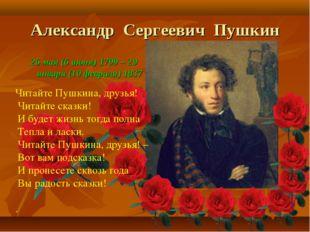 Читайте Пушкина, друзья! Читайте сказки! И будет жизнь тогда полна Тепла и