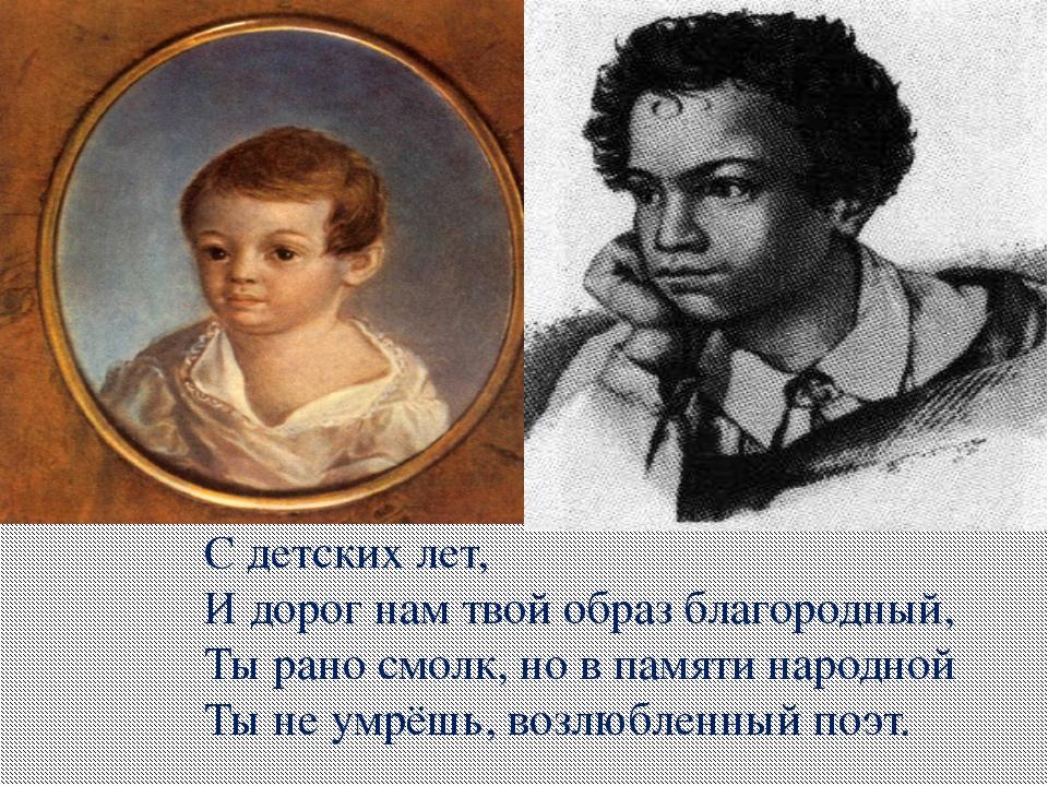 С детских лет, И дорог нам твой образ благородный, Ты рано смолк, но в памяти...