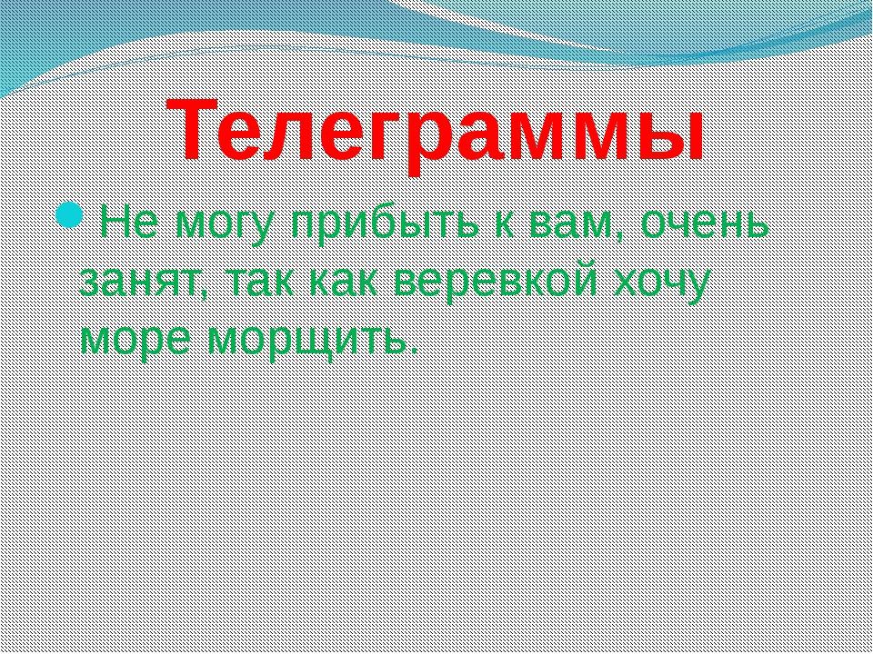 Телеграммы Не могу прибыть к вам, очень занят, так как веревкой хочу море мор...