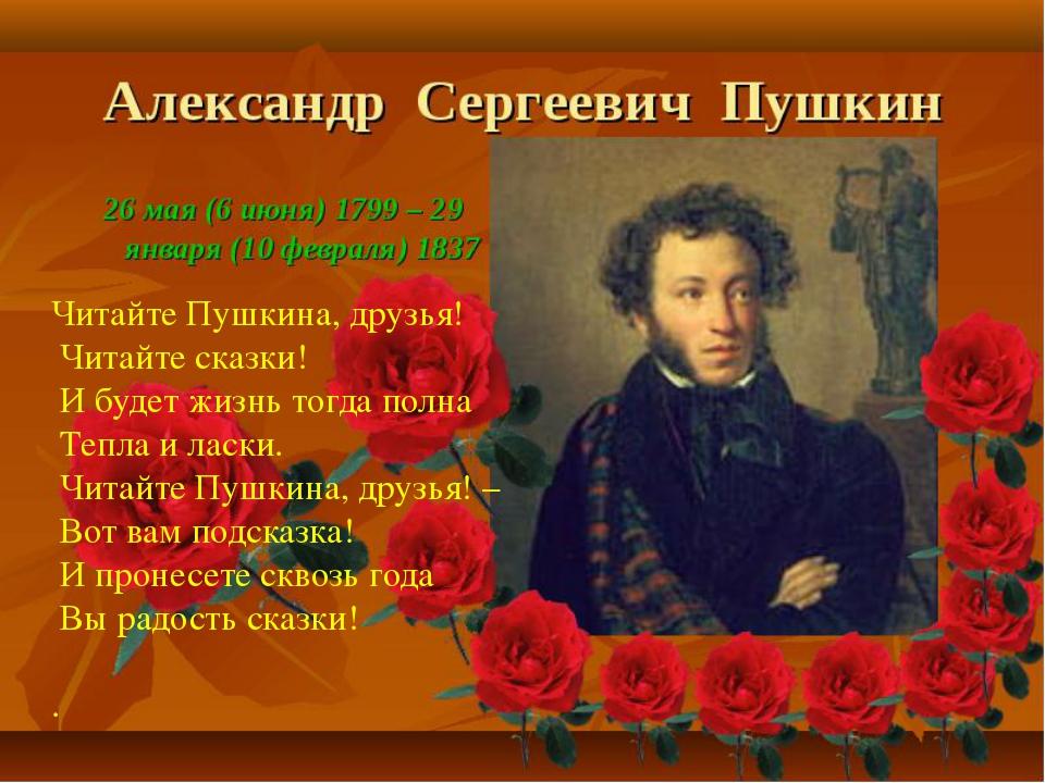 Читайте Пушкина, друзья! Читайте сказки! И будет жизнь тогда полна Тепла и...