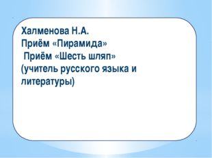 Халменова Н.А. Приём «Пирамида» Приём «Шесть шляп» (учитель русского языка и