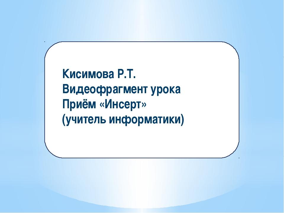 Кисимова Р.Т. Видеофрагмент урока Приём «Инсерт» (учитель информатики)