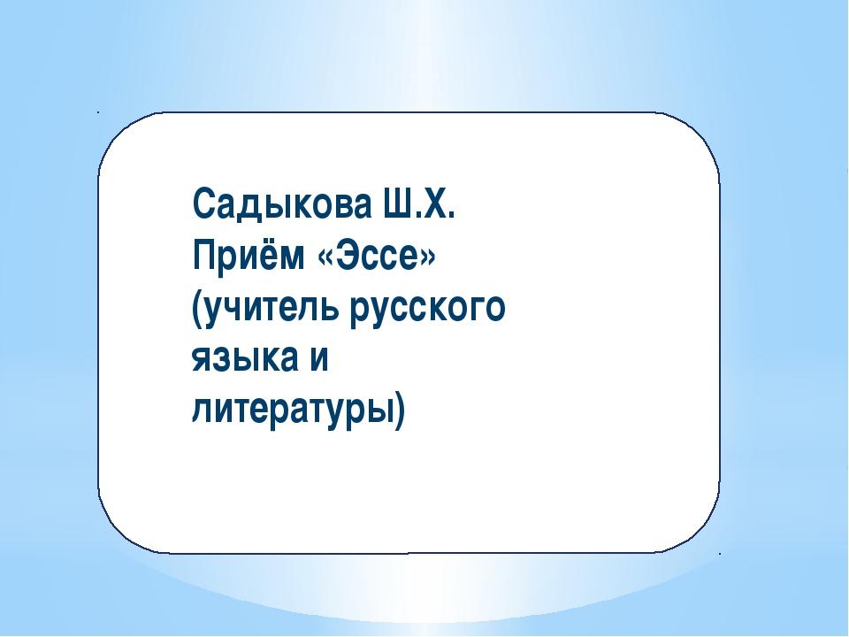 Садыкова Ш.Х. Приём «Эссе» (учитель русского языка и литературы)